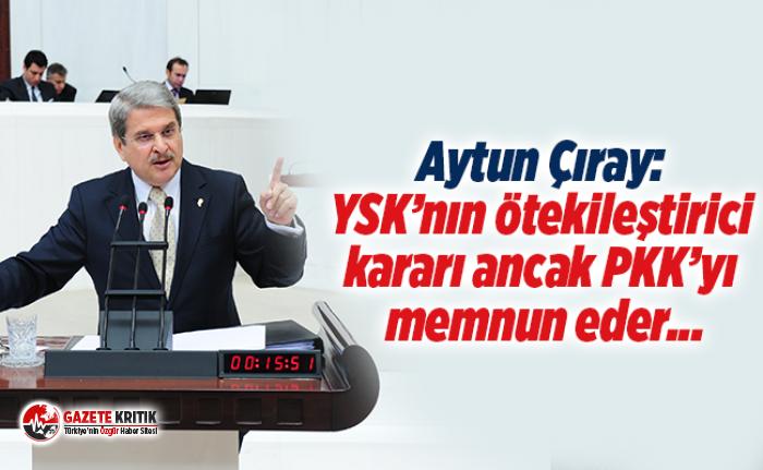 Aytun Çıray: YSK'nın ötekileştirici kararı ancak PKK'yı memnun eder...