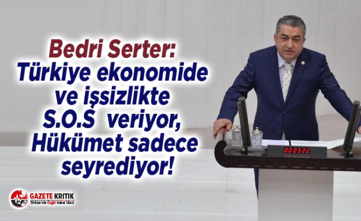 Bedri Serter: Türkiye ekonomide ve işsizlikte S.O.S  veriyor, Hükümet sadece seyrediyor!