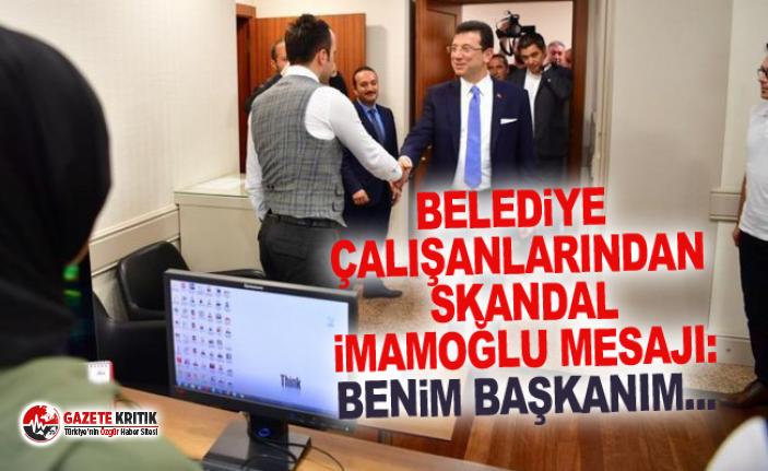 Belediye çalışanlarından skandal İmamoğlu mesajı: Benim başkanım...