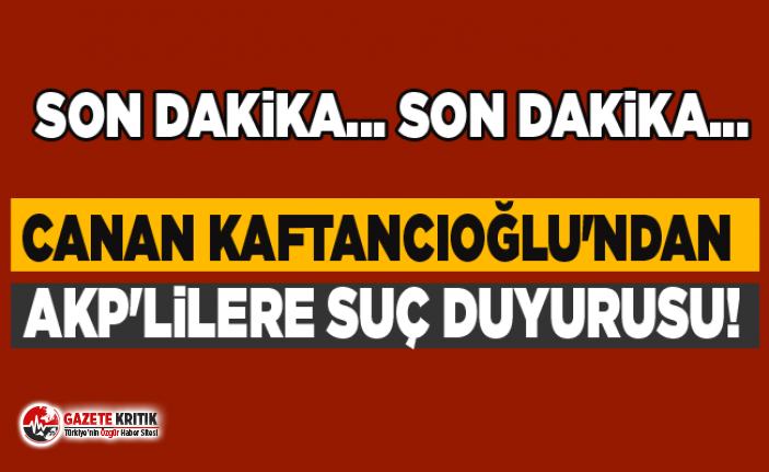 Canan Kaftancıoğlu'ndan AKP'lilere suç duyurusu!