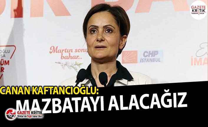 CHP İstanbul İl Başkanı Canan Kaftancıoğlu:Mazbatayı alacağız