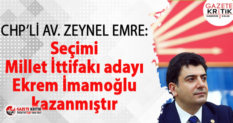 CHP İstanbul Milletvekili Zeynel Emre:Seçimi Millet İttifakı adayı Ekrem İmamoğlu kazanmıştır