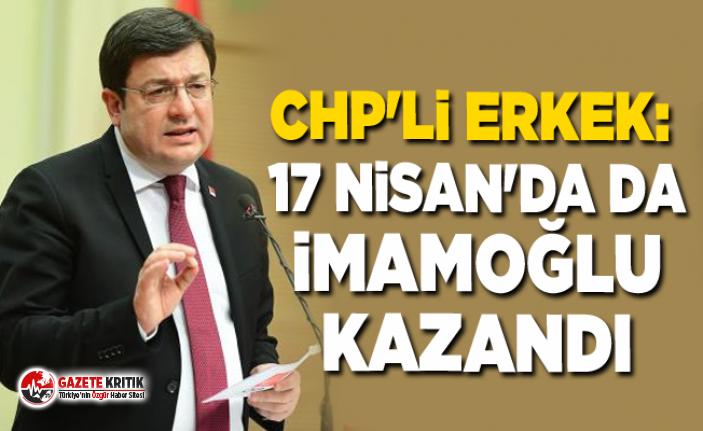CHP'li Muharrem Erkek: 17 Nisan'da da İmamoğlu kazandı