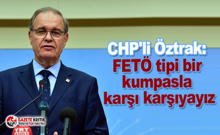 CHP'li Öztrak: FETÖ tipi bir kumpasla karşı karşıyayız