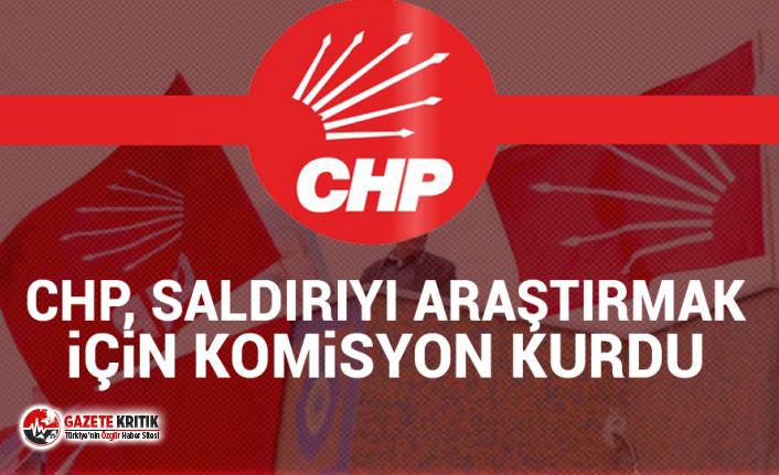 CHP, saldırıyı araştırmak için komisyon kurdu