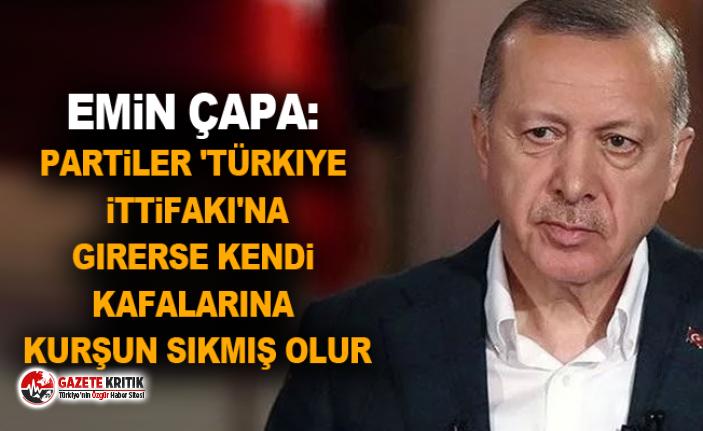 Emin Çapa: Partiler 'Türkiye ittifakı'na girerse kendi kafalarına kurşun sıkmış olur