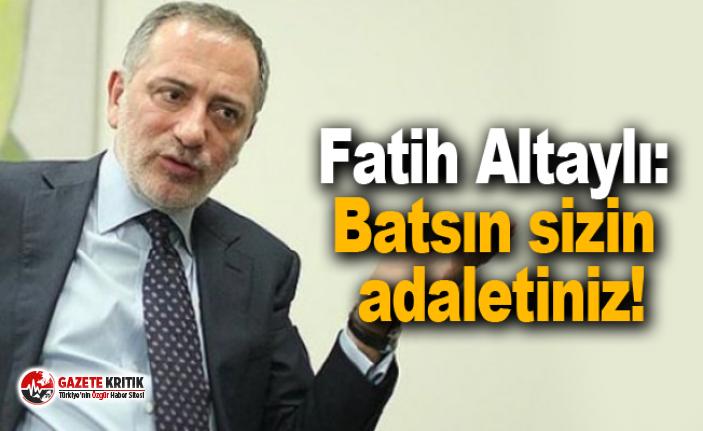 Fatih Altaylı: Batsın sizin adaletiniz!