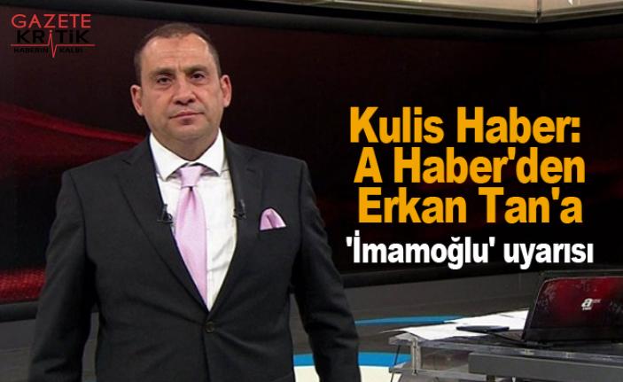 Kulis Haber: A Haber'den Erkan Tan'a 'İmamoğlu' uyarısı