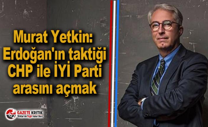 Murat Yetkin: Erdoğan'ın taktiği CHP ile İYİ Parti arasını açmak