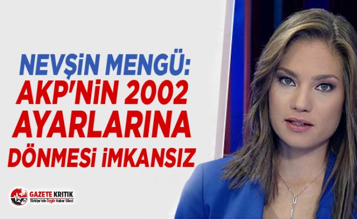 Nevşin Mengü: AKP'nin 2002 ayarlarına dönmesi imkansız