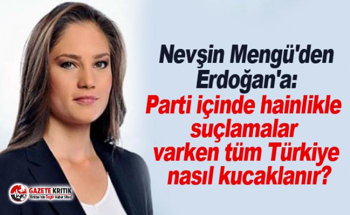 Nevşin Mengü'den Erdoğan'a: Parti içinde hainlikle suçlamalar varken tüm Türkiye nasıl kucaklanır?