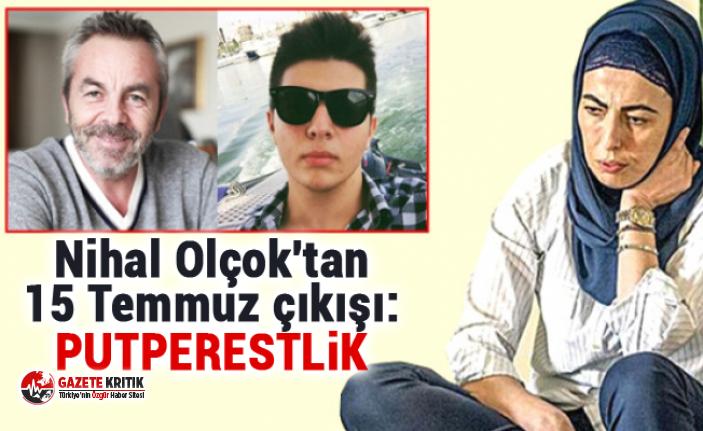 Nihal Olçok'tan 15 Temmuz çıkışı: Putperestlik