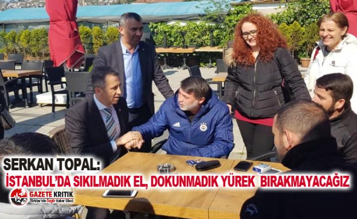 SERKAN TOPAL: İSTANBUL'DA SIKILMADIK EL, DOKUNMADIK YÜREK  BIRAKMAYACAĞIZ.