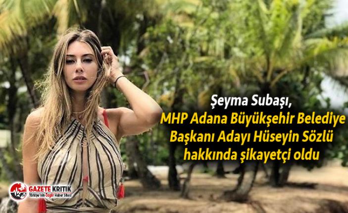 Şeyma Subaşı, MHP Adana Büyükşehir Belediye Başkanı Adayı Hüseyin Sözlü hakkında şikayetçi oldu