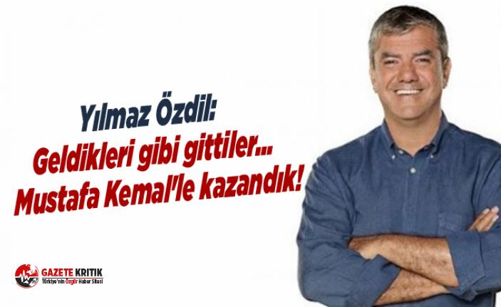Yılmaz Özdil: Geldikleri gibi gittiler… Mustafa Kemal'le kazandık!