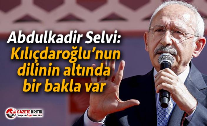 Abdulkadir Selvi: Kılıçdaroğlu'nun dilinin altında bir bakla var