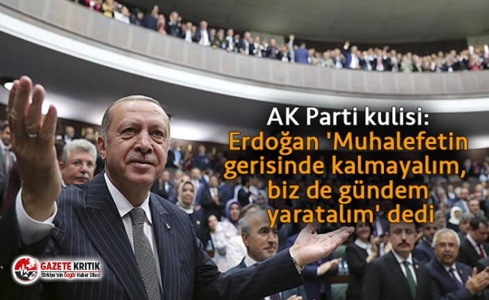 AK Parti kulisi: Erdoğan 'Muhalefetin gerisinde kalmayalım, biz de gündem yaratalım' dedi
