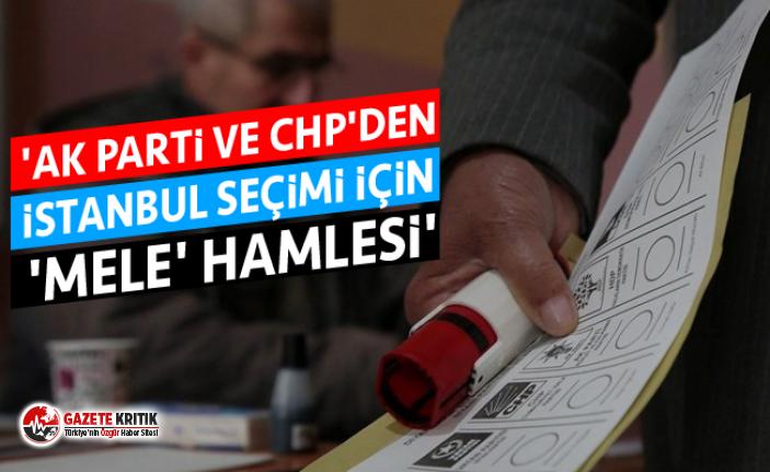 'AK Parti ve CHP'den İstanbul seçimi için 'mele' hamlesi'