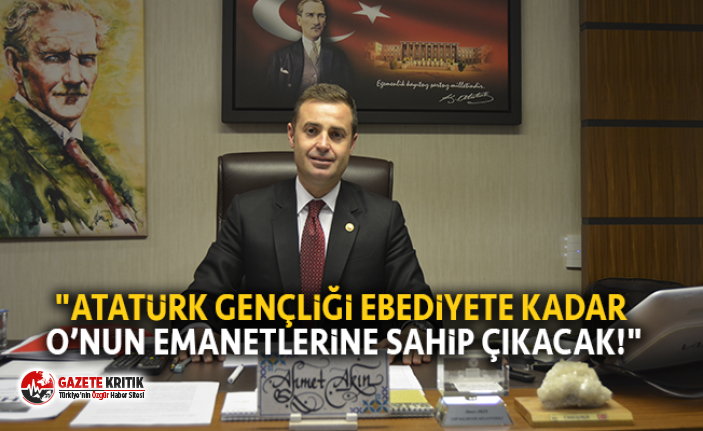 """""""ATATÜRK GENÇLİĞİ EBEDİYETE KADAR O'NUN EMANETLERİNE SAHİP ÇIKACAK!"""""""