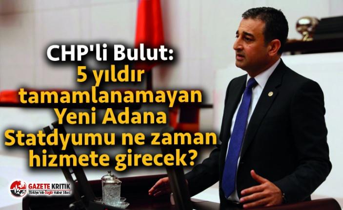 CHP'li Bulut: 5 yıldır tamamlanamayan Yeni Adana Statdyumu ne zaman hizmete girecek?