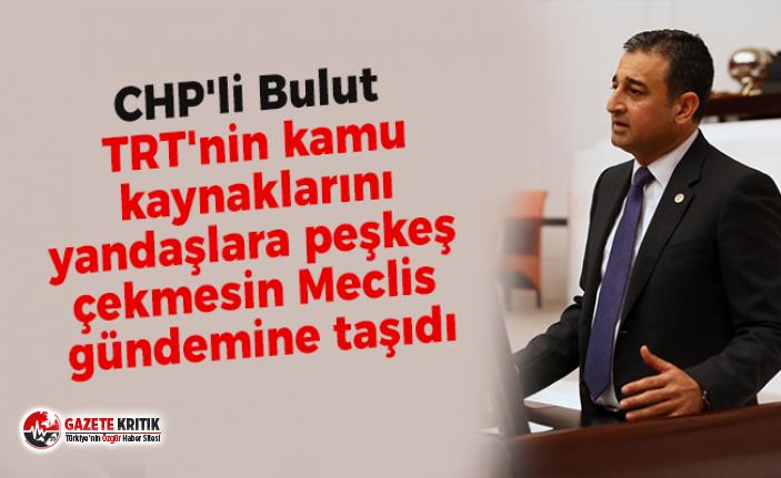 CHP'li Bulut TRT'nin kamu kaynaklarını yandaşlara peşkeş çekmesin Meclis gündemine taşıdı