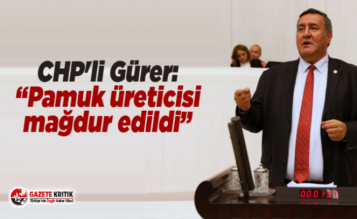 """CHP'li Gürer: """"Pamuk üreticisi mağdur edildi"""""""
