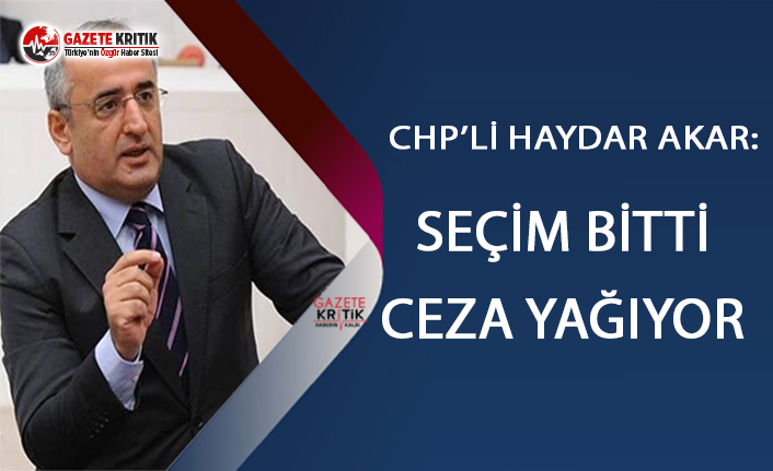 CHP'li Haydar Akar:Seçim bitti ceza yağıyor