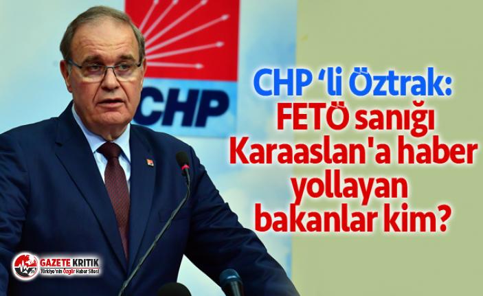 CHP Sözcüsü Öztrak: FETÖ sanığı Karaaslan'a haber yollayan bakanlar kim?