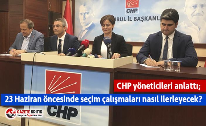 CHP yöneticileri anlattı; 23 Haziran öncesinde seçim çalışmaları nasıl ilerleyecek?