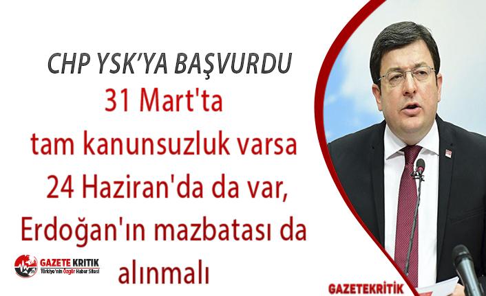 CHP YSK'ya başvurdu: 31 Mart'ta tam kanunsuzluk varsa 24 Haziran'da da var,Erdoğan'ın mazbatası da alınmalı