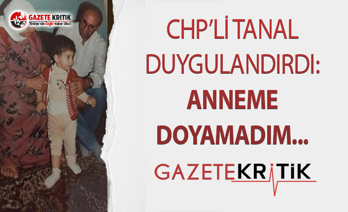 CHP'Lİ TANAL DUYGULANDIRDI:ANNEME DOYAMADIM