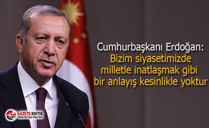 Cumhurbaşkanı Erdoğan: Bizim siyasetimizde milletle inatlaşmak gibi bir anlayış kesinlikle yoktur
