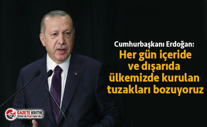 Cumhurbaşkanı Erdoğan: Her gün içeride ve dışarıda ülkemizde kurulan tuzakları bozuyoruz