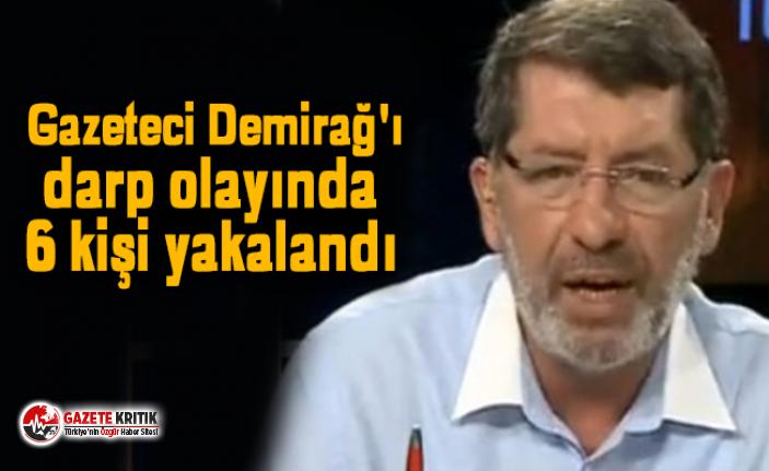 Gazeteci Demirağ'ı darp olayında 6 kişi yakalandı