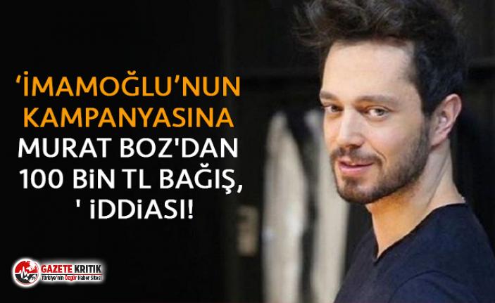 'İmamoğlu'nun kampanyasına 100 bin TL bağış yapan ünlü, Murat Boz' iddiası