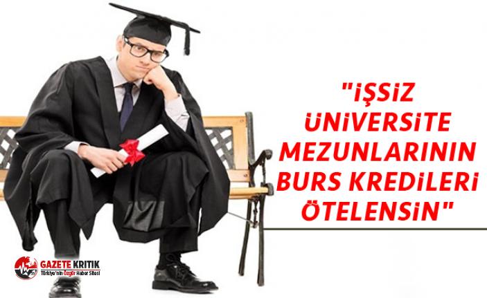 """""""İŞSİZ ÜNİVERSİTE MEZUNLARININ BURS KREDİLERİ ÖTELENSİN"""""""