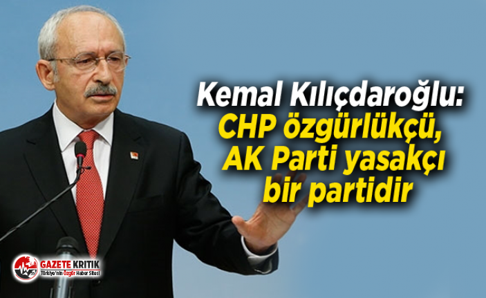 Kemal Kılıçdaroğlu: CHP özgürlükçü, AK Parti yasakçı bir partidir
