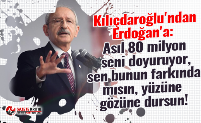 Kemal Kılıçdaroğlu'ndan Erdoğan'a: Asıl 80 milyon seni doyuruyor, sen bunun farkında mısın, yüzüne gözüne dursun!