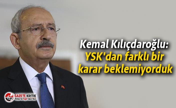 Kemal Kılıçdaroğlu: YSK'dan farklı bir karar beklemiyorduk