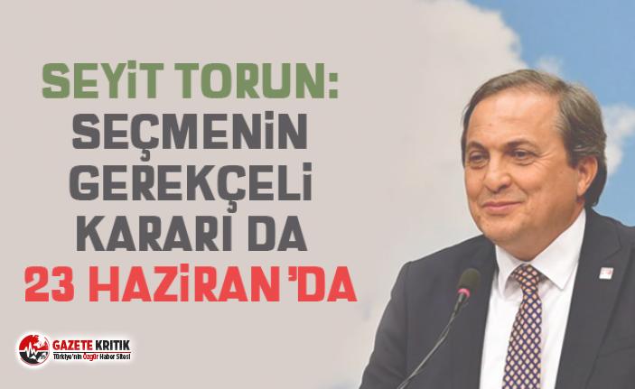 Seyit Torun:Seçmenin gerekçeli kararı da 23 Haziran'da