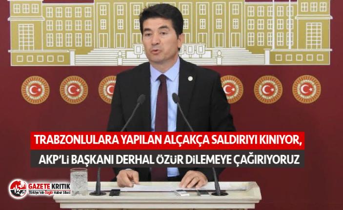 TRABZONLULARA YAPILAN ALÇAKÇA SALDIRIYI KINIYOR,  AKP'Lİ BAŞKANI DERHAL ÖZÜR DİLEMEYE ÇAĞIRIYORUZ