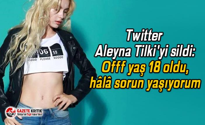 Twitter Aleyna Tilki'yi sildi: Offf yaş 18 oldu, hâlâ sorun yaşıyorum
