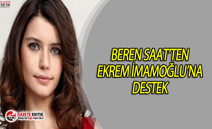 Ünlü oyuncu Beren Saat'ten Ekrem İmamoğlu'na destek