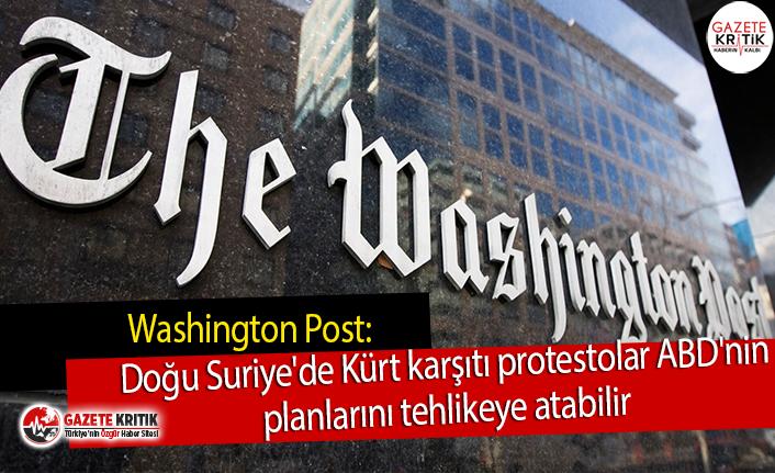 Washington Post: Doğu Suriye'de Kürt karşıtı protestolar ABD'nin planlarını tehlikeye atabilir