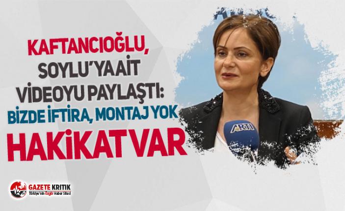 Canan Kaftancıoğlu, Soylu'ya ait videoyu paylaştı: Bizde iftira, montaj yok hakikat var