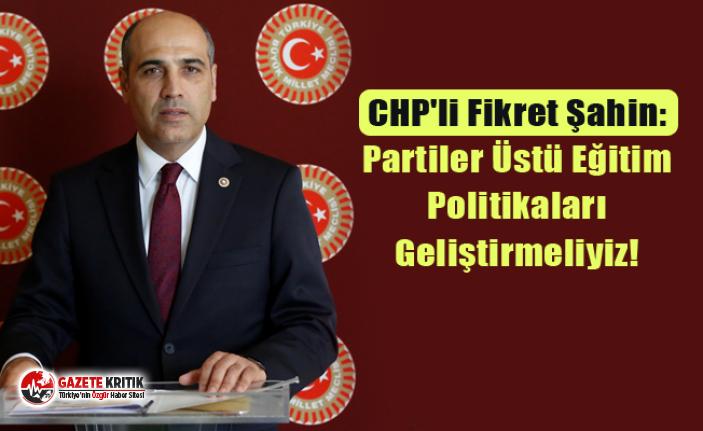 CHP'li Fikret Şahin: Partiler Üstü Eğitim Politikaları Geliştirmeliyiz!