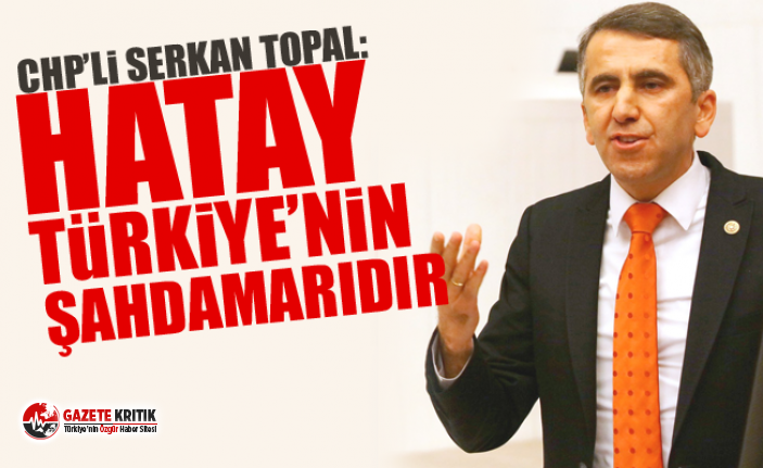 CHP'li Serkan Topal: Hatay Türkiye'nin şahdamarıdır.