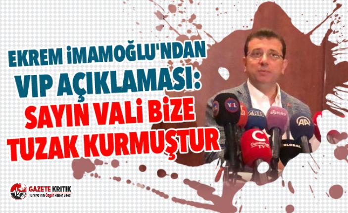 Ekrem İmamoğlu'ndan VIP açıklaması: Sayın vali bize tuzak kurmuştur