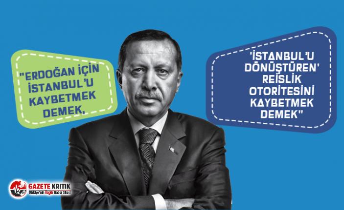 """""""Erdoğan için İstanbul'u kaybetmek demek, 'İstanbul'u dönüştüren' reislik otoritesini kaybetmek demek"""""""