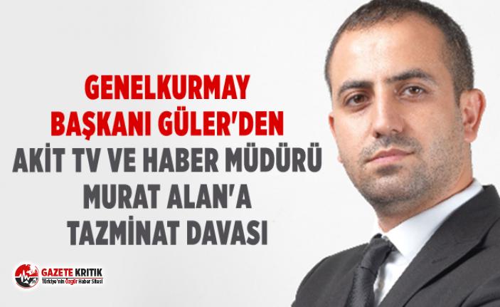 Genelkurmay Başkanı Güler'den Akit TV ve haber müdürü Murat Alan'a tazminat davası